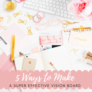 5 Ways to Make a Super Effective Vision Board
