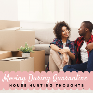 Moving During Quarantine and House Hunting Thoughts